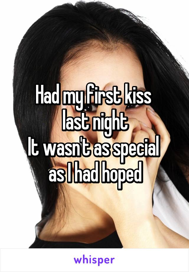 Had my first kiss  last night It wasn't as special  as I had hoped