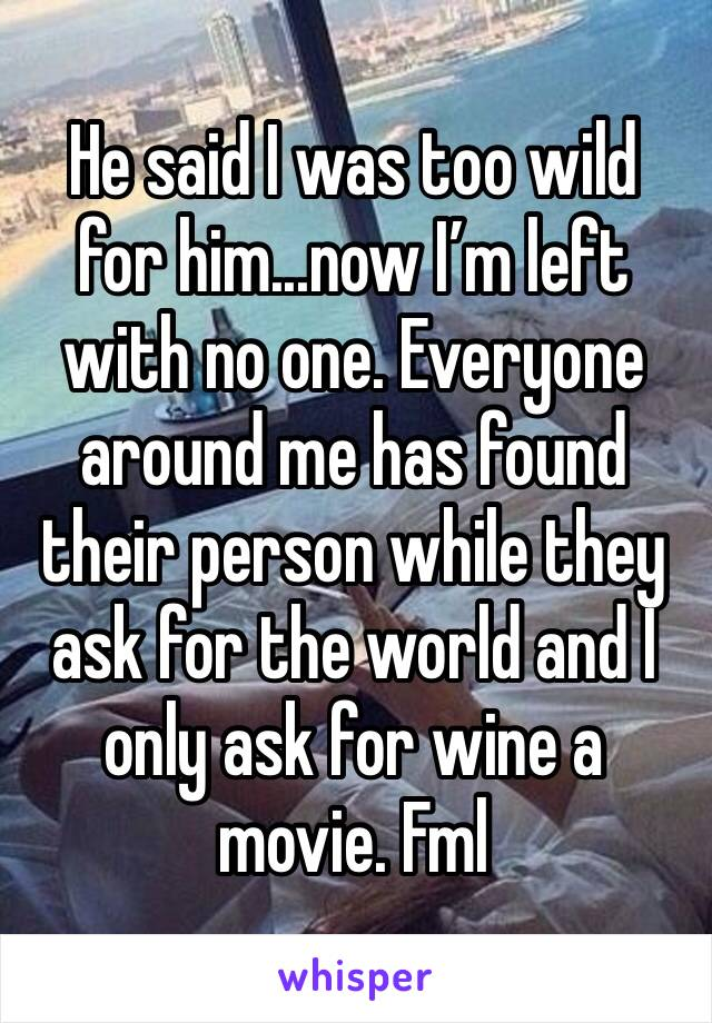 He said I was too wild for him...now I'm left with no one. Everyone around me has found their person while they ask for the world and I only ask for wine a movie. Fml