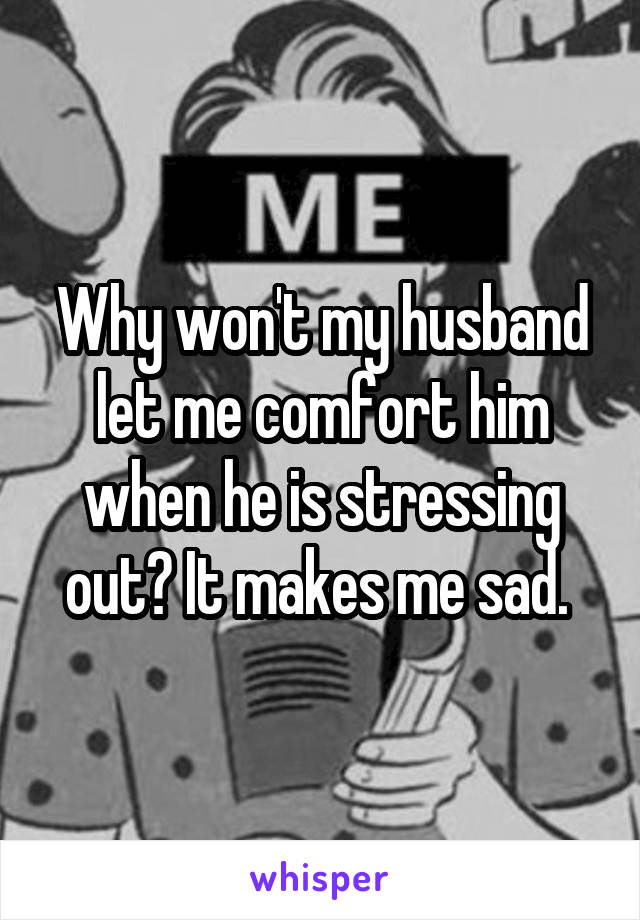 Why won't my husband let me comfort him when he is stressing out? It makes me sad.