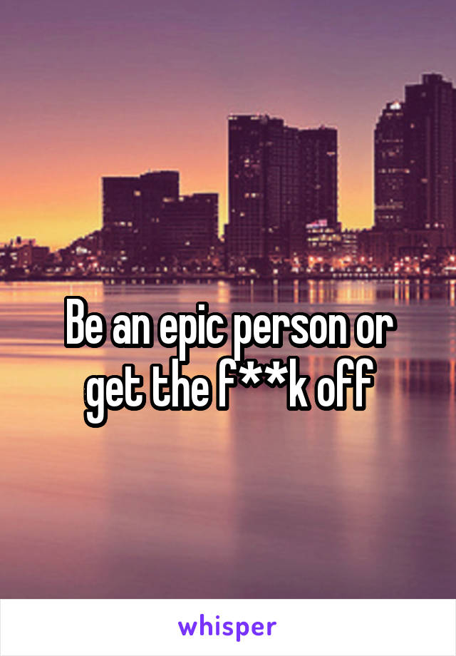 Be an epic person or get the f**k off