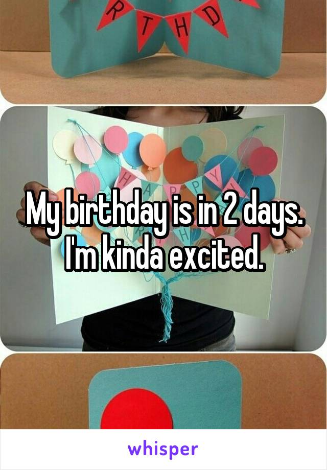 My birthday is in 2 days. I'm kinda excited.