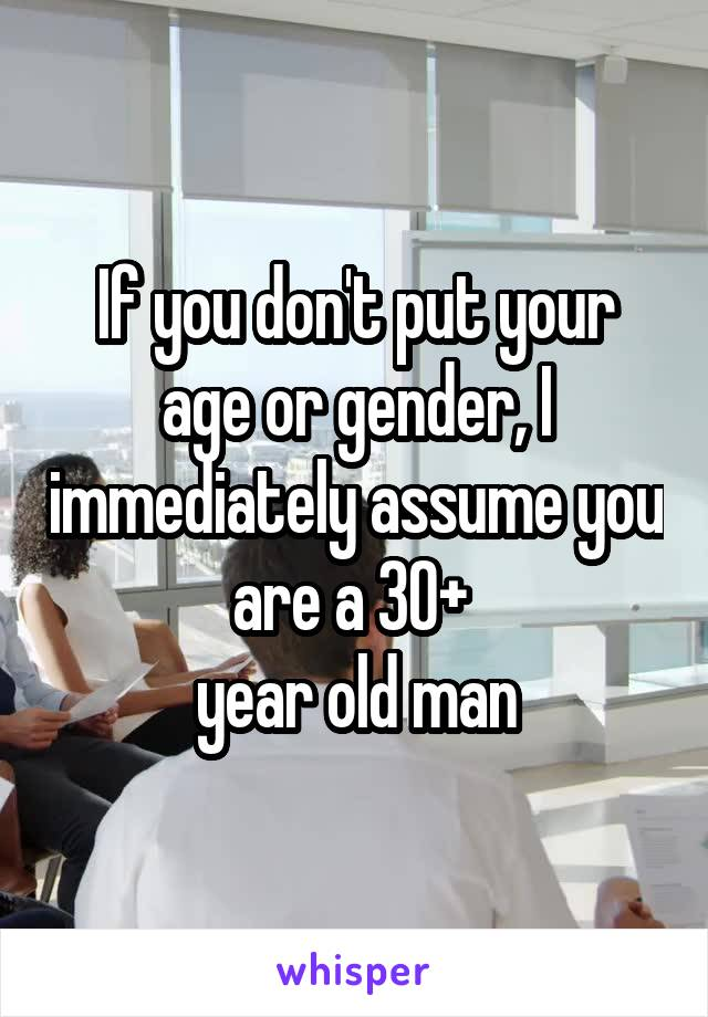 If you don't put your age or gender, I immediately assume you are a 30+  year old man