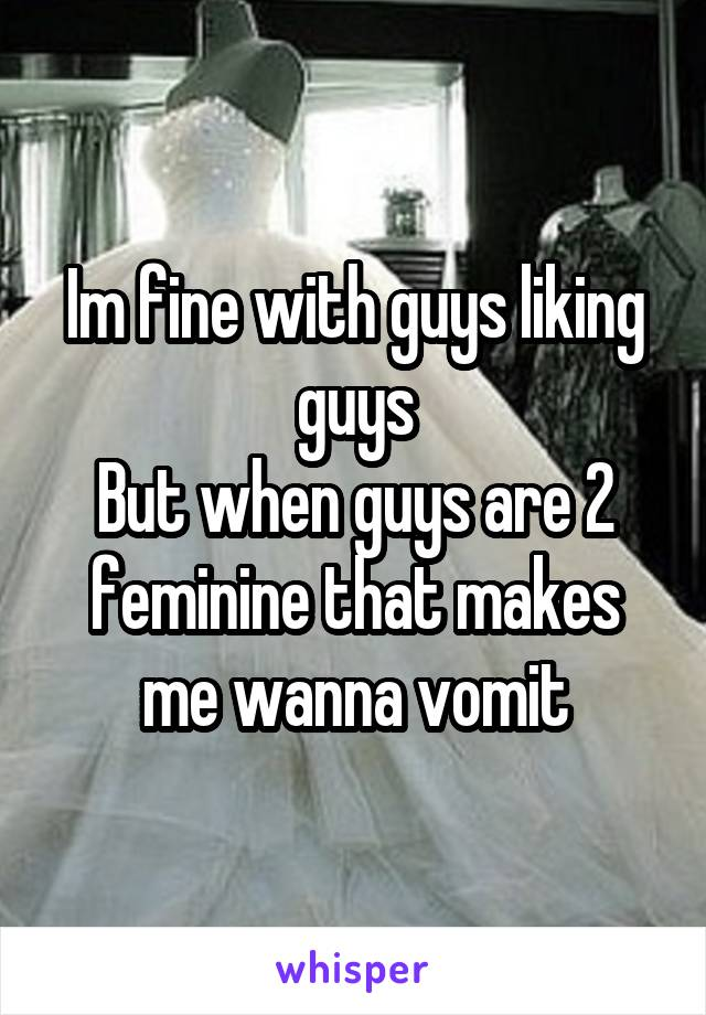 Im fine with guys liking guys But when guys are 2 feminine that makes me wanna vomit
