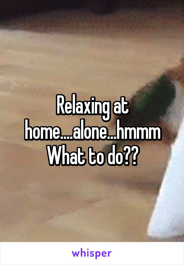Relaxing at home....alone...hmmm What to do??