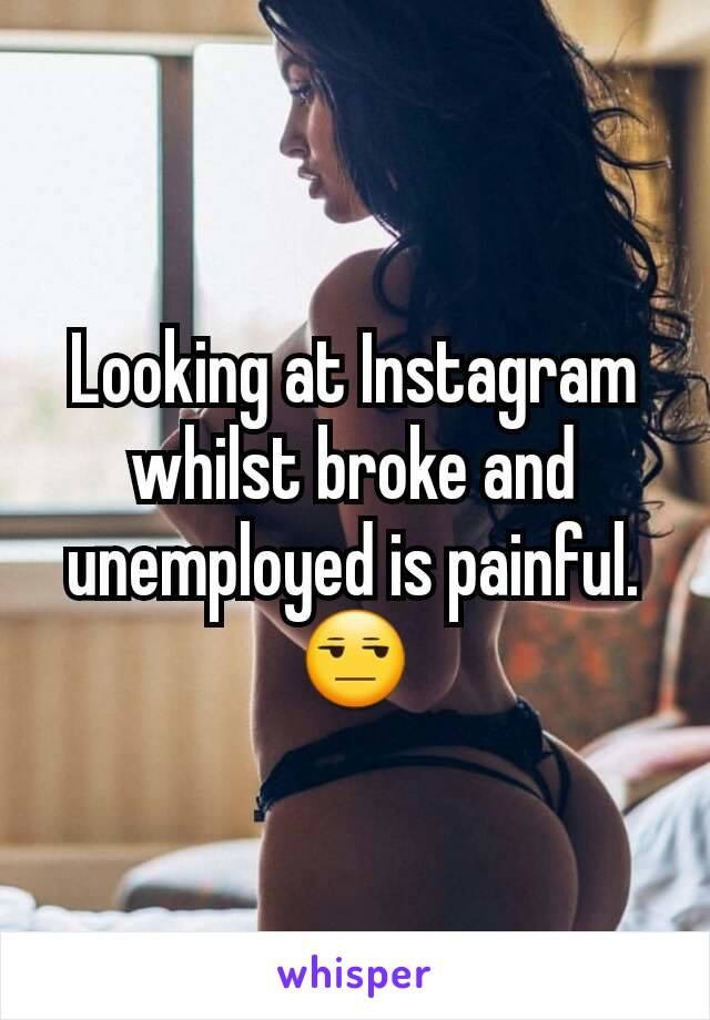 Looking at Instagram whilst broke and unemployed is painful. 😒