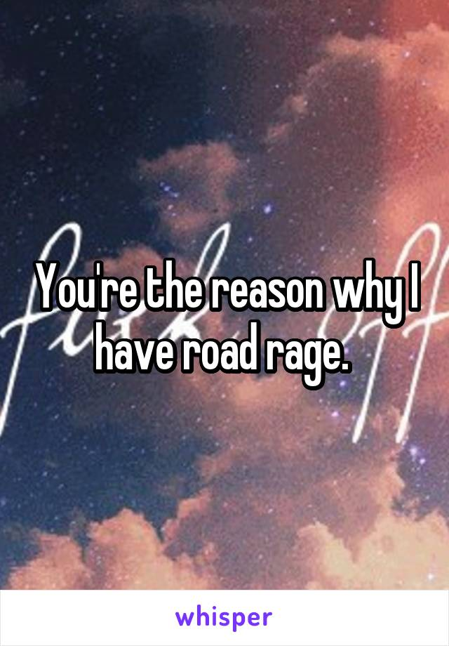 You're the reason why I have road rage.