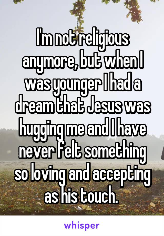 I'm not religious anymore, but when I was younger I had a dream that Jesus was hugging me and I have never felt something so loving and accepting as his touch.