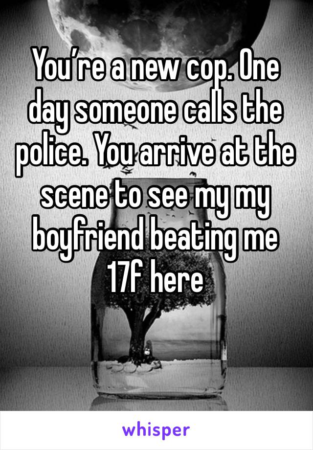 You're a new cop. One day someone calls the police. You arrive at the scene to see my my boyfriend beating me 17f here