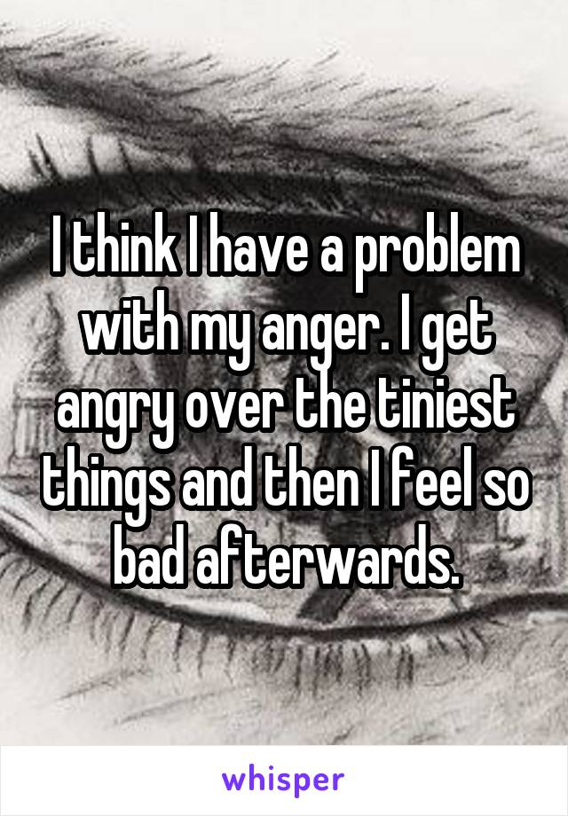 I think I have a problem with my anger. I get angry over the tiniest things and then I feel so bad afterwards.