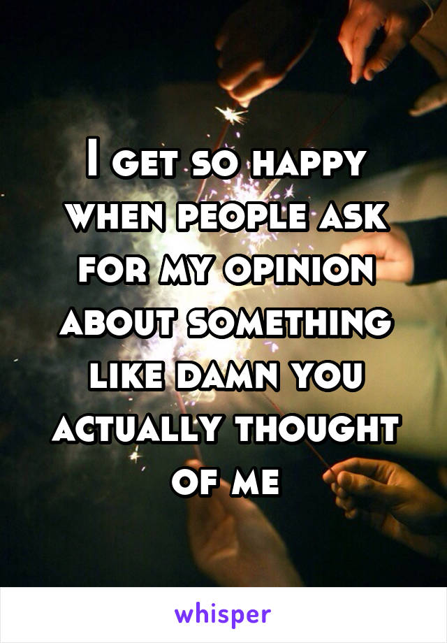 I get so happy when people ask for my opinion about something like damn you actually thought of me