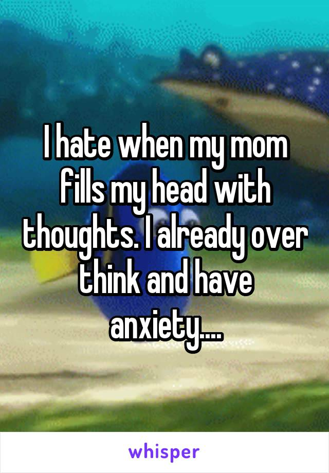 I hate when my mom fills my head with thoughts. I already over think and have anxiety....