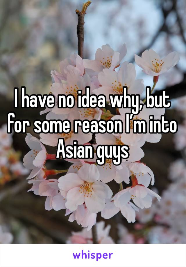I have no idea why, but for some reason I'm into Asian guys
