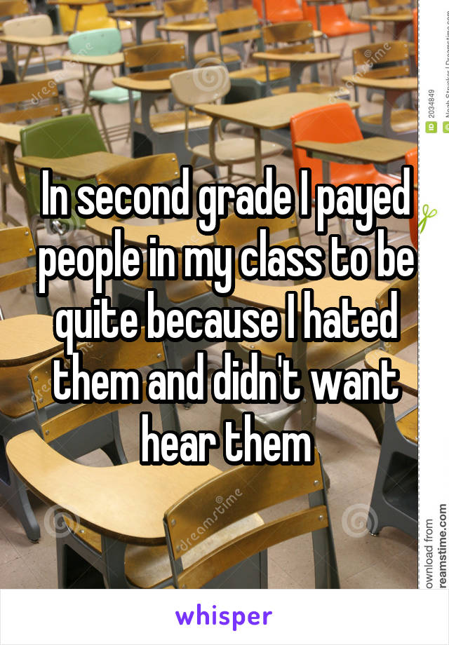 In second grade I payed people in my class to be quite because I hated them and didn't want hear them