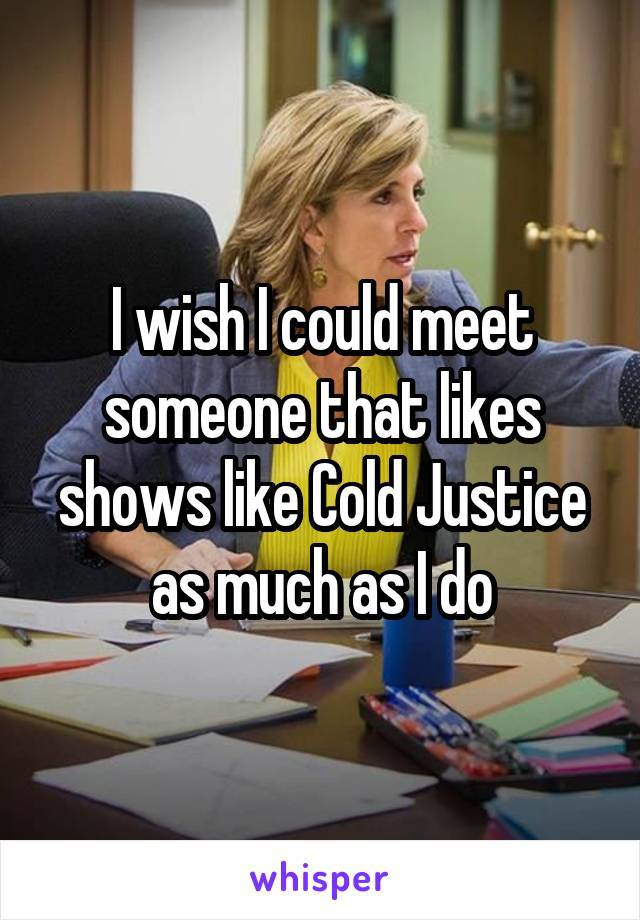 I wish I could meet someone that likes shows like Cold Justice as much as I do