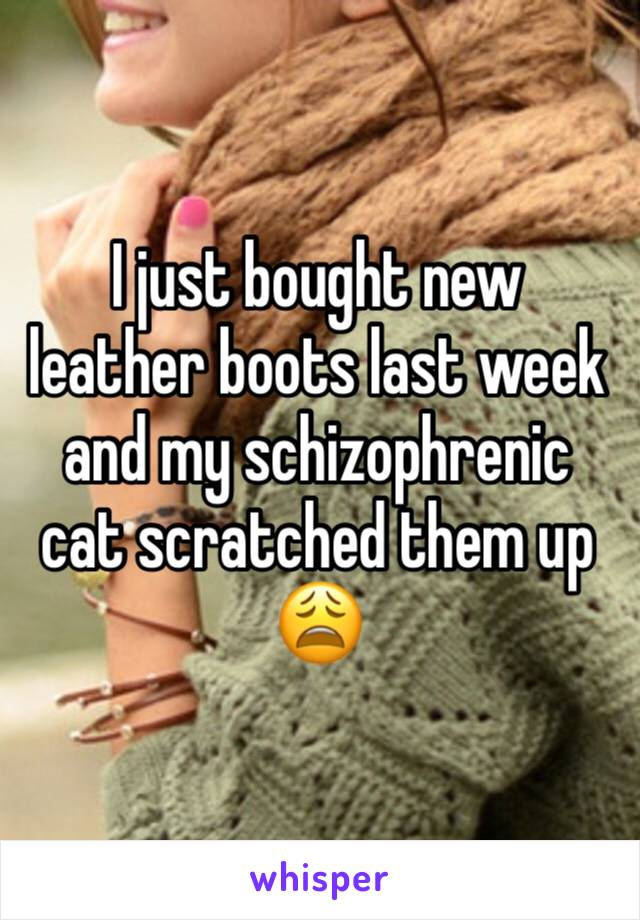 I just bought new leather boots last week and my schizophrenic cat scratched them up 😩
