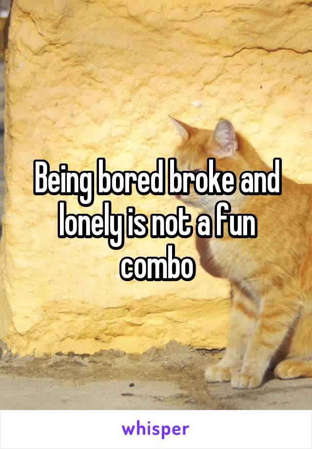 Being bored broke and lonely is not a fun combo