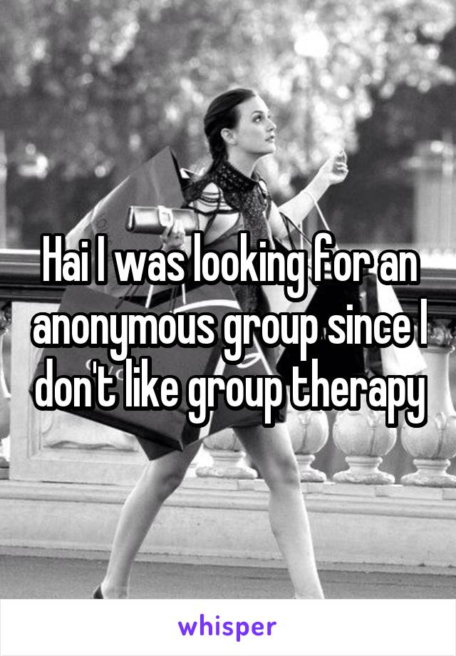 Hai I was looking for an anonymous group since I don't like group therapy