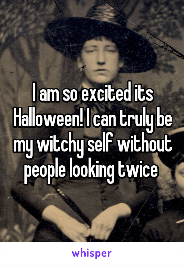 I am so excited its Halloween! I can truly be my witchy self without people looking twice