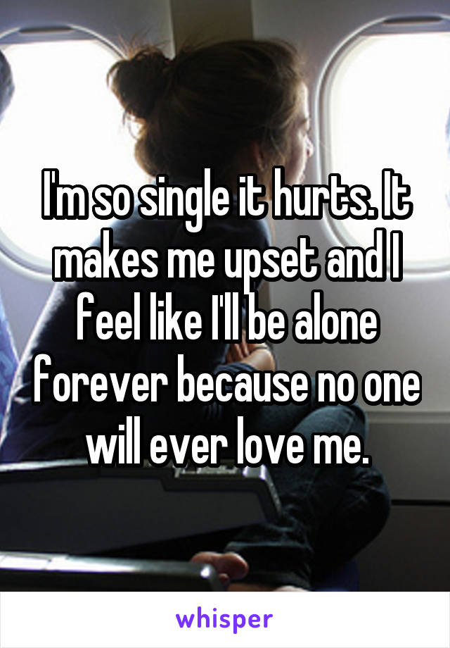 I'm so single it hurts. It makes me upset and I feel like I'll be alone forever because no one will ever love me.