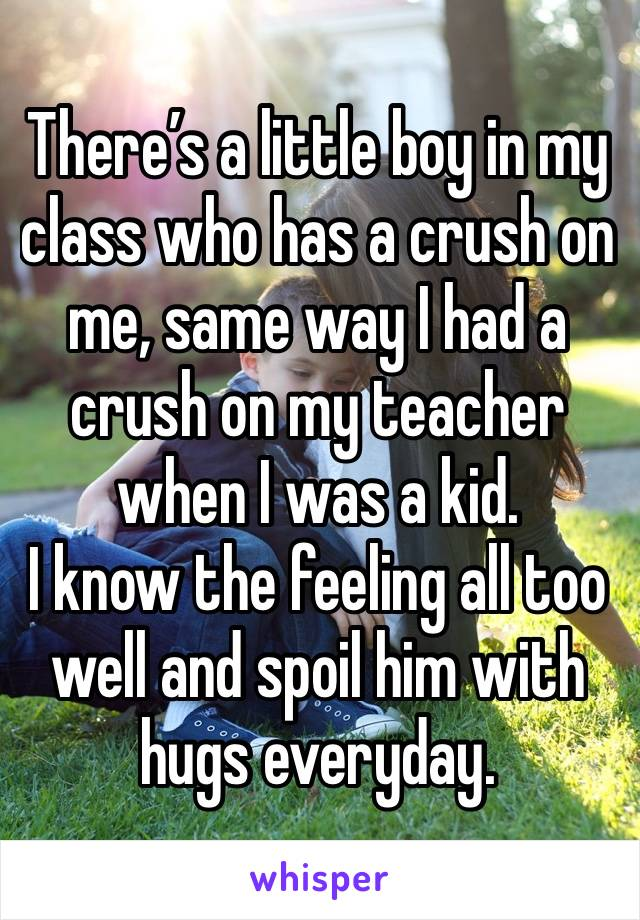 There's a little boy in my class who has a crush on me, same way I had a crush on my teacher when I was a kid. I know the feeling all too well and spoil him with hugs everyday.