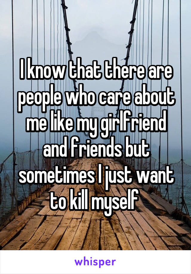 I know that there are people who care about me like my girlfriend and friends but sometimes I just want to kill myself