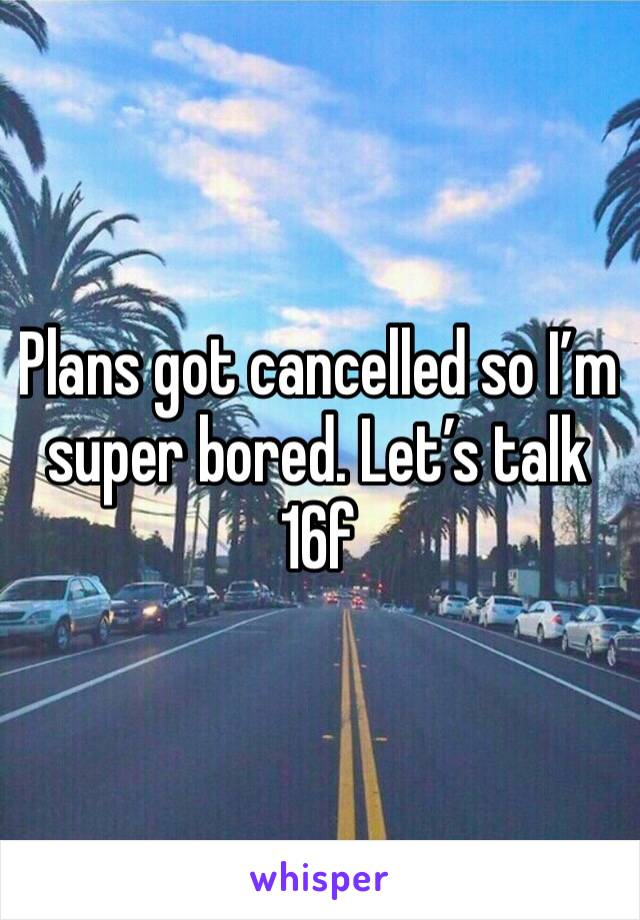 Plans got cancelled so I'm super bored. Let's talk 16f