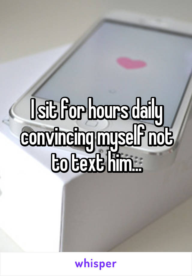 I sit for hours daily convincing myself not to text him...