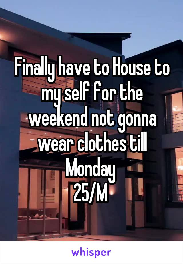 Finally have to House to my self for the weekend not gonna wear clothes till Monday  25/M