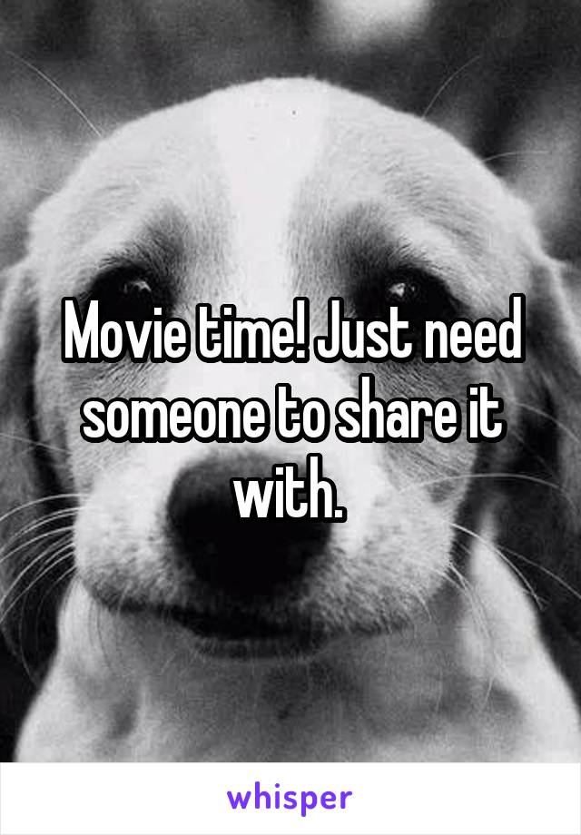 Movie time! Just need someone to share it with.