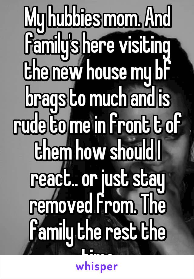 My hubbies mom. And family's here visiting the new house my bf brags to much and is rude to me in front t of them how should I react.. or just stay removed from. The family the rest the time