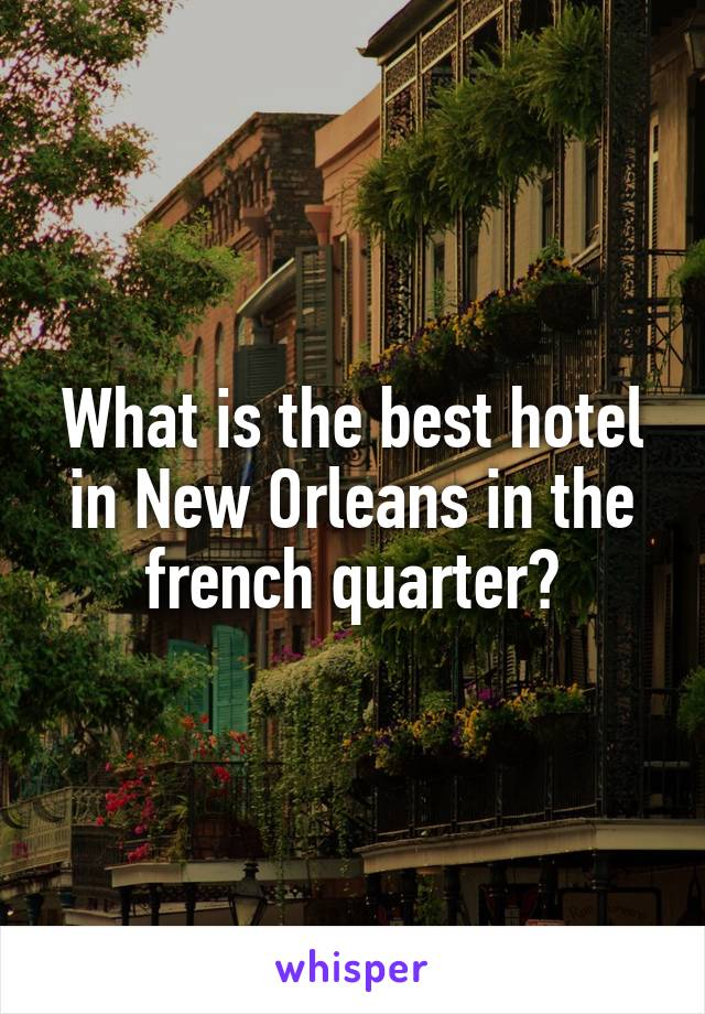 What is the best hotel in New Orleans in the french quarter?