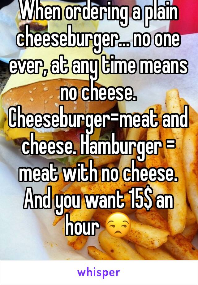 When ordering a plain cheeseburger... no one ever, at any time means no cheese. Cheeseburger=meat and cheese. Hamburger = meat with no cheese. And you want 15$ an hour 😒