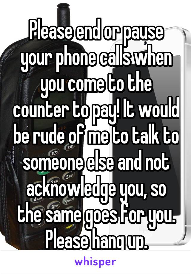 Please end or pause your phone calls when you come to the counter to pay! It would be rude of me to talk to someone else and not acknowledge you, so the same goes for you. Please hang up.