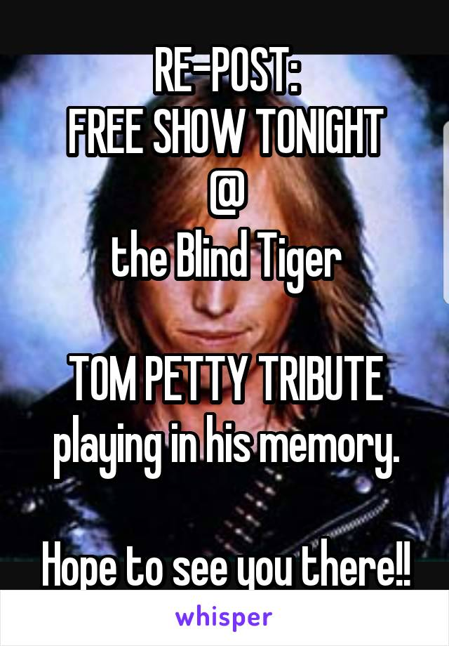 RE-POST: FREE SHOW TONIGHT  @  the Blind Tiger  TOM PETTY TRIBUTE playing in his memory.  Hope to see you there!!
