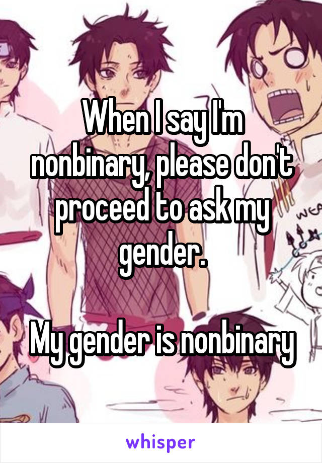 When I say I'm nonbinary, please don't proceed to ask my gender.  My gender is nonbinary