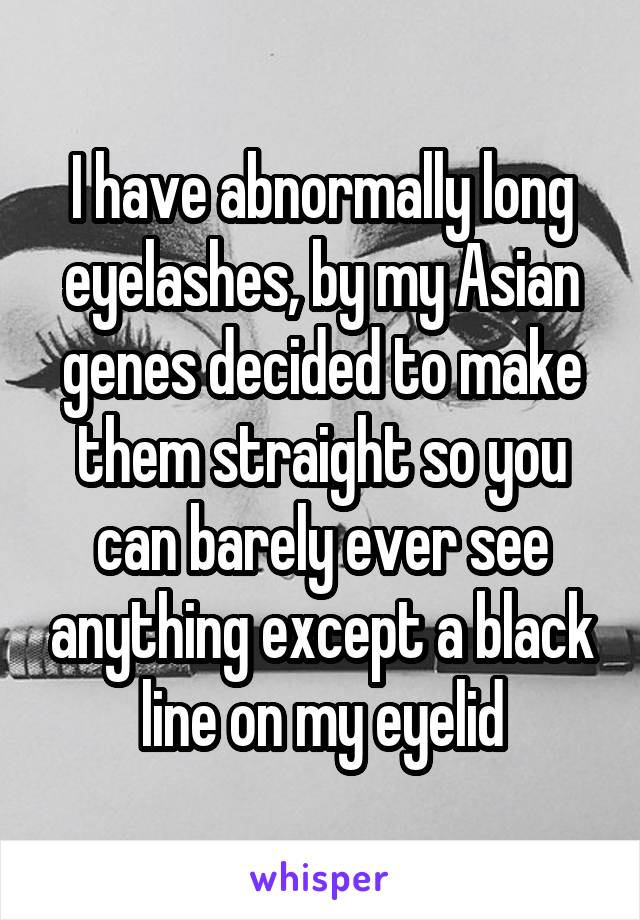 I have abnormally long eyelashes, by my Asian genes decided to make them straight so you can barely ever see anything except a black line on my eyelid
