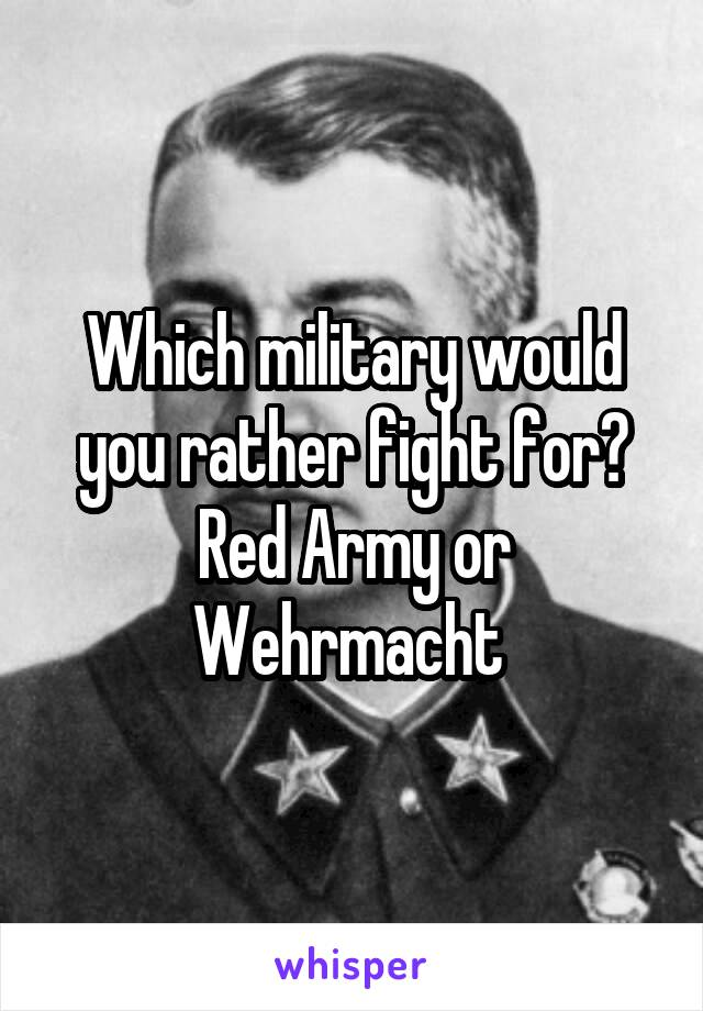Which military would you rather fight for? Red Army or Wehrmacht