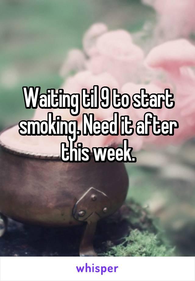 Waiting til 9 to start smoking. Need it after this week.