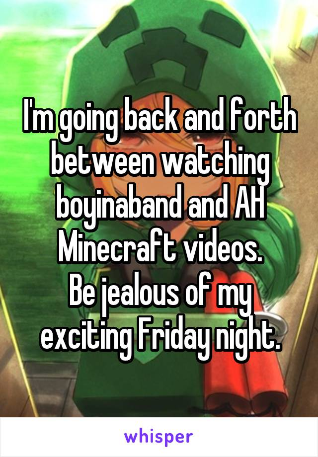 I'm going back and forth between watching boyinaband and AH Minecraft videos. Be jealous of my exciting Friday night.