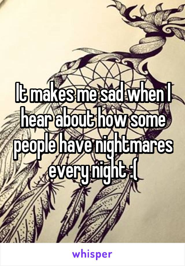 It makes me sad when I hear about how some people have nightmares every night :(