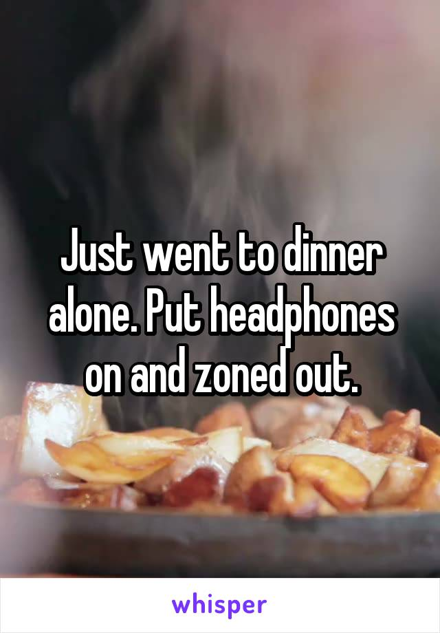 Just went to dinner alone. Put headphones on and zoned out.