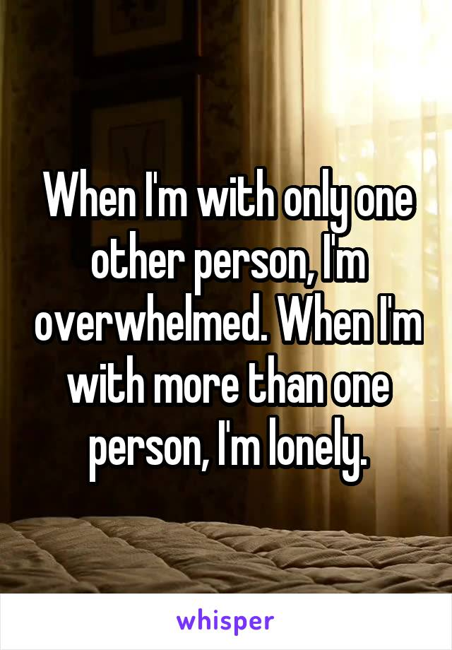 When I'm with only one other person, I'm overwhelmed. When I'm with more than one person, I'm lonely.