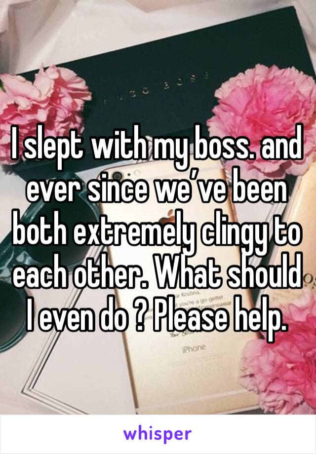 I slept with my boss. and ever since we've been both extremely clingy to each other. What should I even do ? Please help.