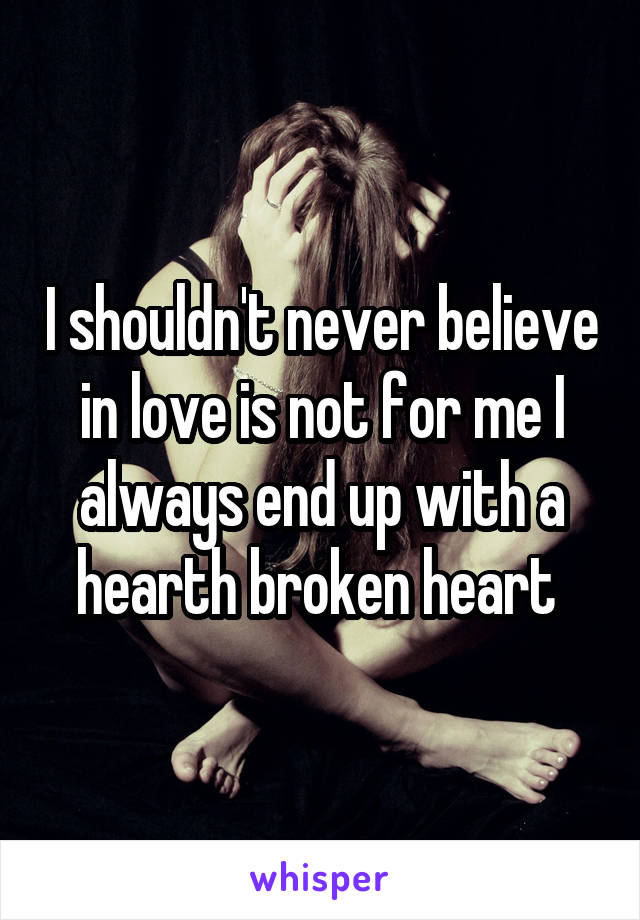 I shouldn't never believe in love is not for me I always end up with a hearth broken heart