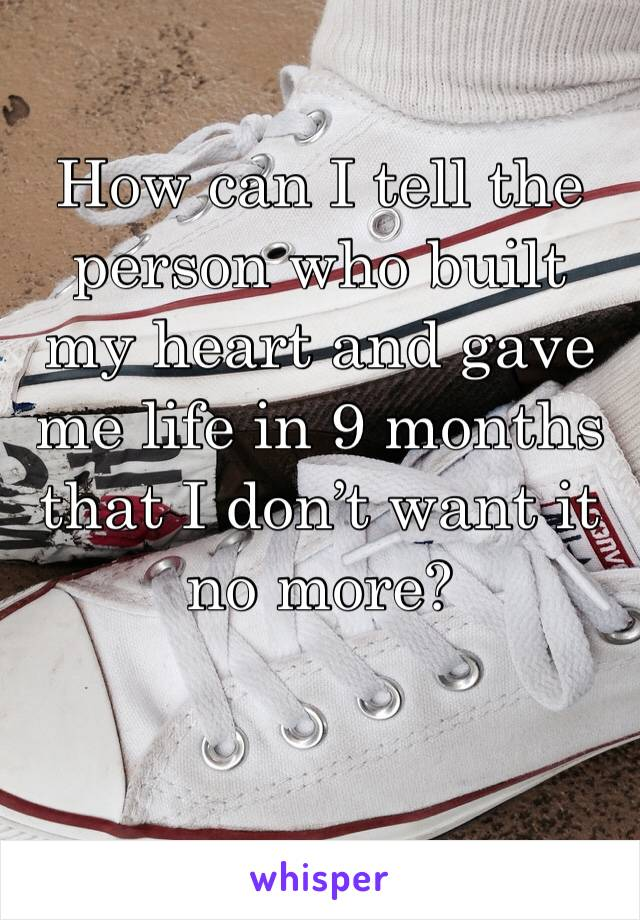 How can I tell the person who built my heart and gave me life in 9 months that I don't want it no more?