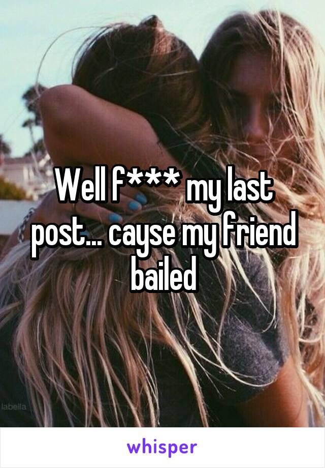 Well f*** my last post... cayse my friend bailed