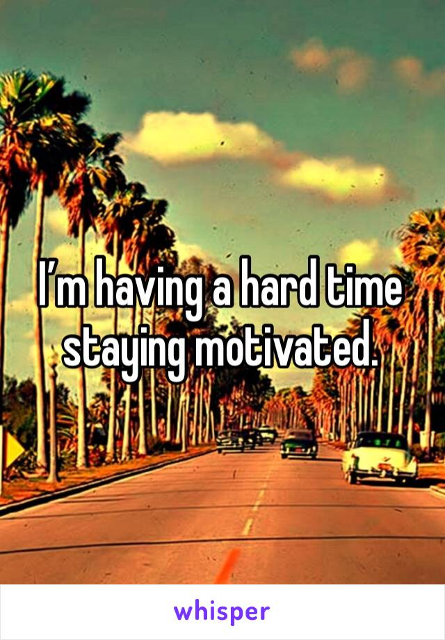 I'm having a hard time staying motivated.