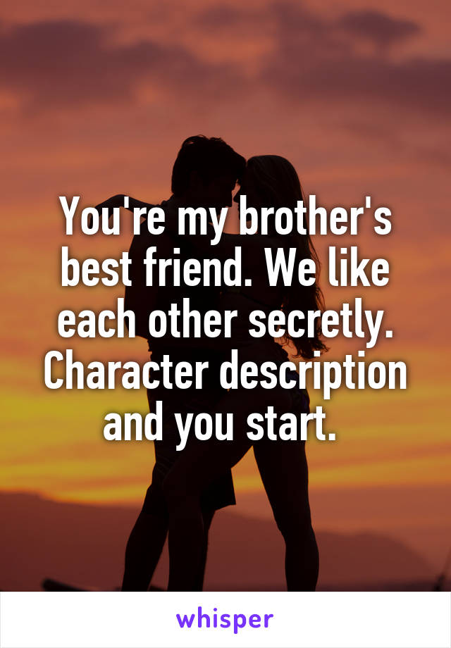 You're my brother's best friend. We like each other secretly. Character description and you start.