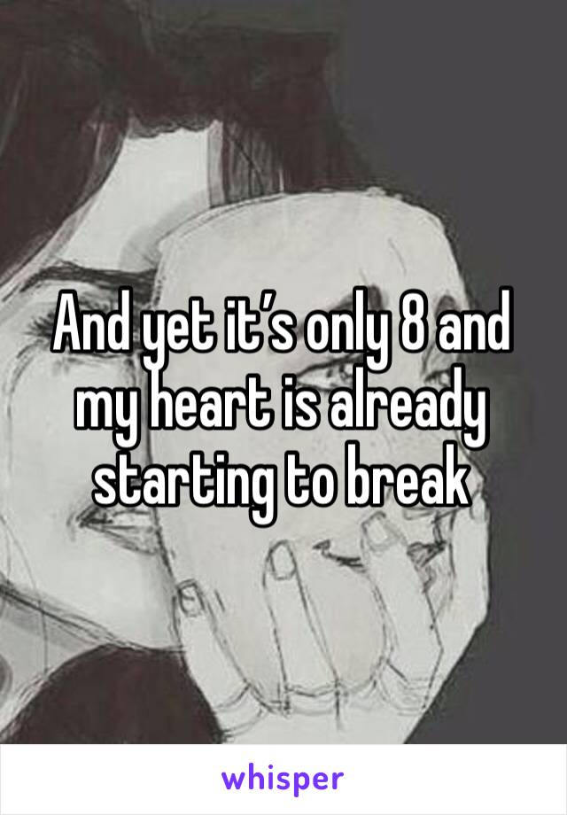 And yet it's only 8 and my heart is already starting to break