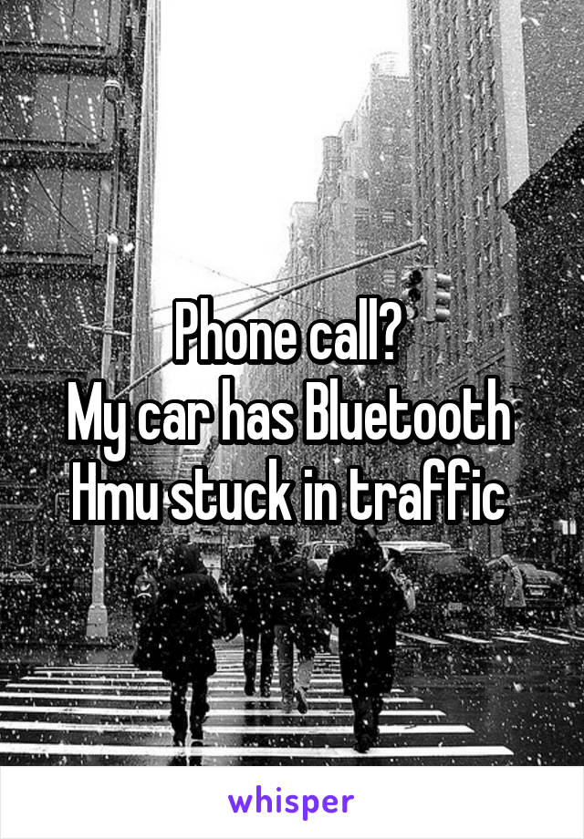 Phone call?  My car has Bluetooth  Hmu stuck in traffic